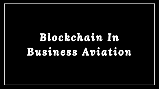How Blockchain Can Drive Transformation In Business Aviation