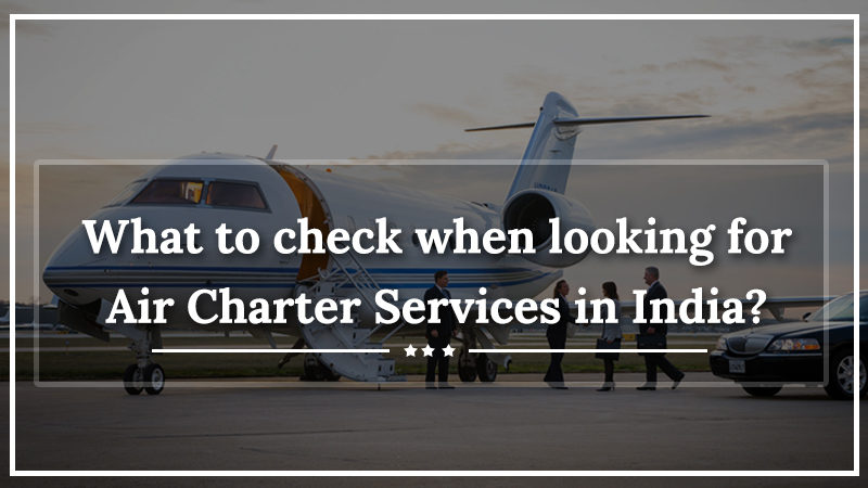 What to check when looking for Air Charter Services in India?